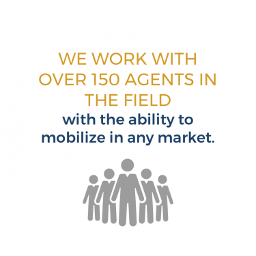 We work with over 150 agents in the field with the ability to mobilize in any market.